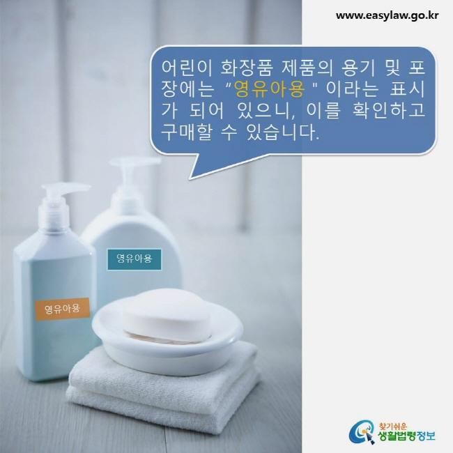 """어린이 화장품 제품의 용기 및 포장에는 """"영유아용""""이라는 표시가 되어 있으니, 이를 확인하고 구매할 수 있습니다.  www.easylaw.go.kr 찾기쉬운 생활법령정보 로고"""